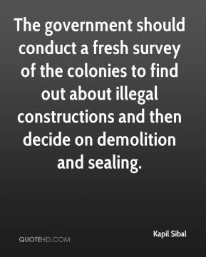 Kapil Sibal  - The government should conduct a fresh survey of the colonies to find out about illegal constructions and then decide on demolition and sealing.