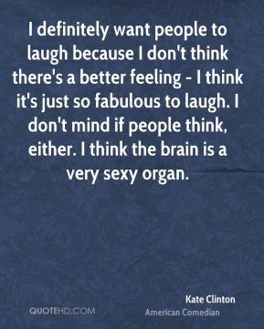 I definitely want people to laugh because I don't think there's a better feeling - I think it's just so fabulous to laugh. I don't mind if people think, either. I think the brain is a very sexy organ.