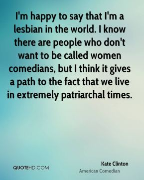 I'm happy to say that I'm a lesbian in the world. I know there are people who don't want to be called women comedians, but I think it gives a path to the fact that we live in extremely patriarchal times.