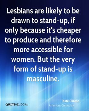 Kate Clinton - Lesbians are likely to be drawn to stand-up, if only because it's cheaper to produce and therefore more accessible for women. But the very form of stand-up is masculine.