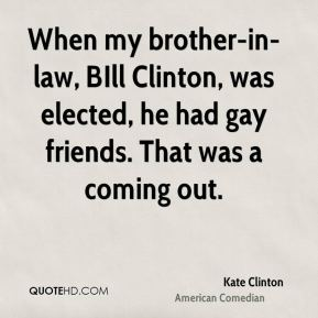 Kate Clinton - When my brother-in-law, BIll Clinton, was elected, he had gay friends. That was a coming out.