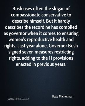 Kate Michelman  - Bush uses often the slogan of compassionate conservative to describe himself. But it hardly describes the record he has compiled as governor when it comes to ensuring women's reproductive health and rights. Last year alone, Governor Bush signed seven measures restricting rights, adding to the 11 provisions enacted in previous years.