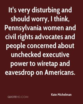 Kate Michelman  - It's very disturbing and should worry, I think, Pennsylvania women and civil rights advocates and people concerned about unchecked executive power to wiretap and eavesdrop on Americans.