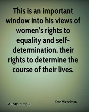 Kate Michelman  - This is an important window into his views of women's rights to equality and self-determination, their rights to determine the course of their lives.