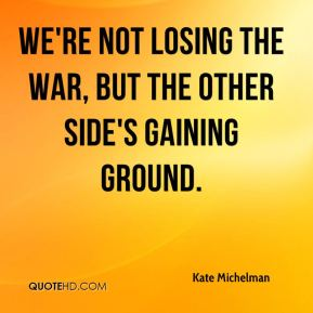 Kate Michelman  - We're not losing the war, but the other side's gaining ground.