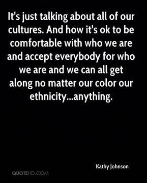 Kathy Johnson  - It's just talking about all of our cultures. And how it's ok to be comfortable with who we are and accept everybody for who we are and we can all get along no matter our color our ethnicity...anything.