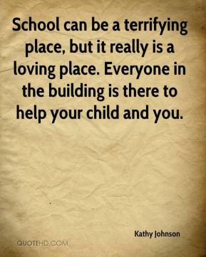 Kathy Johnson  - School can be a terrifying place, but it really is a loving place. Everyone in the building is there to help your child and you.