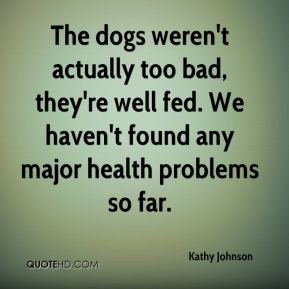 Kathy Johnson  - The dogs weren't actually too bad, they're well fed. We haven't found any major health problems so far.