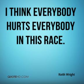 I think everybody hurts everybody in this race.