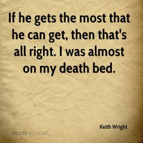If he gets the most that he can get, then that's all right. I was almost on my death bed.