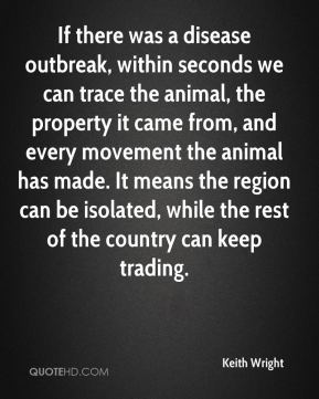 Keith Wright  - If there was a disease outbreak, within seconds we can trace the animal, the property it came from, and every movement the animal has made. It means the region can be isolated, while the rest of the country can keep trading.