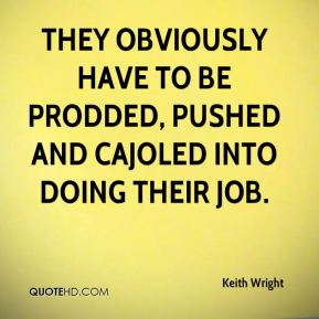 They obviously have to be prodded, pushed and cajoled into doing their job.
