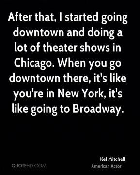 Kel Mitchell - After that, I started going downtown and doing a lot of theater shows in Chicago. When you go downtown there, it's like you're in New York, it's like going to Broadway.