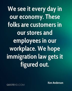 Ken Anderson  - We see it every day in our economy. These folks are customers in our stores and employees in our workplace. We hope immigration law gets it figured out.
