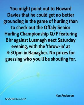 Ken Anderson  - You might point out to Howard Davies that he could get no better grounding in the game of hurling than to check out the Offaly Senior Hurling Championship Q/F featuring Birr against Lusmagh next Saturday evening, with the 'throw-in' at 4:30pm in Banagher. No prizes for guessing who you'll be shouting for.
