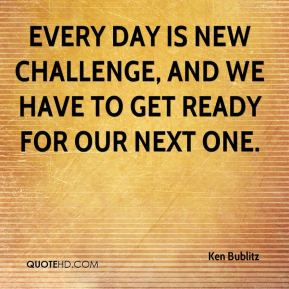 Ken Bublitz  - Every day is new challenge, and we have to get ready for our next one.