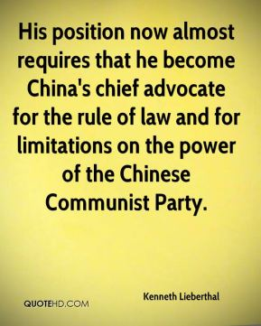 Kenneth Lieberthal  - His position now almost requires that he become China's chief advocate for the rule of law and for limitations on the power of the Chinese Communist Party.