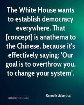 Kenneth Lieberthal  - The White House wants to establish democracy everywhere. That [concept] is anathema to the Chinese, because it's effectively saying: 'Our goal is to overthrow you, to change your system'.