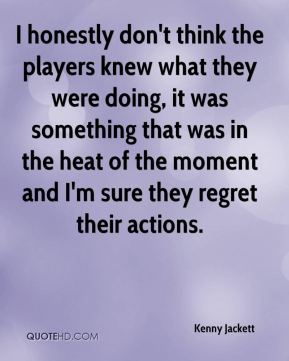 Kenny Jackett  - I honestly don't think the players knew what they were doing, it was something that was in the heat of the moment and I'm sure they regret their actions.