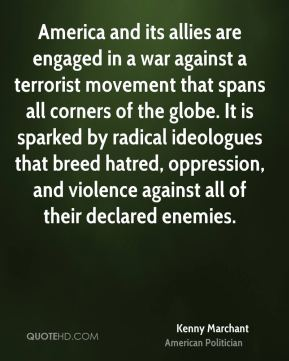 America and its allies are engaged in a war against a terrorist movement that spans all corners of the globe. It is sparked by radical ideologues that breed hatred, oppression, and violence against all of their declared enemies.