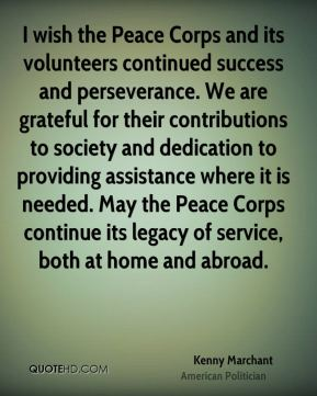 Kenny Marchant - I wish the Peace Corps and its volunteers continued success and perseverance. We are grateful for their contributions to society and dedication to providing assistance where it is needed. May the Peace Corps continue its legacy of service, both at home and abroad.