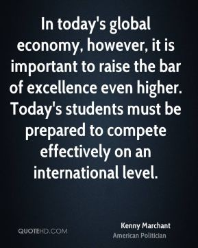 In today's global economy, however, it is important to raise the bar of excellence even higher. Today's students must be prepared to compete effectively on an international level.