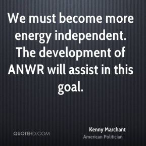Kenny Marchant - We must become more energy independent. The development of ANWR will assist in this goal.