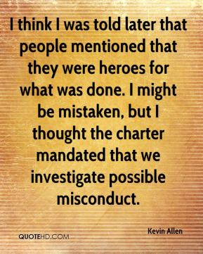 Kevin Allen  - I think I was told later that people mentioned that they were heroes for what was done. I might be mistaken, but I thought the charter mandated that we investigate possible misconduct.