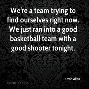 Kevin Allen  - We're a team trying to find ourselves right now. We just ran into a good basketball team with a good shooter tonight.