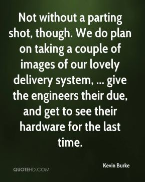 Kevin Burke  - Not without a parting shot, though. We do plan on taking a couple of images of our lovely delivery system, ... give the engineers their due, and get to see their hardware for the last time.