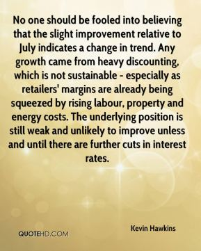 Kevin Hawkins  - No one should be fooled into believing that the slight improvement relative to July indicates a change in trend. Any growth came from heavy discounting, which is not sustainable - especially as retailers' margins are already being squeezed by rising labour, property and energy costs. The underlying position is still weak and unlikely to improve unless and until there are further cuts in interest rates.
