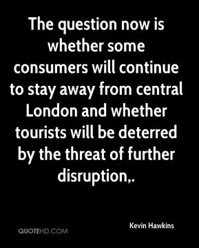 Kevin Hawkins  - The question now is whether some consumers will continue to stay away from central London and whether tourists will be deterred by the threat of further disruption.