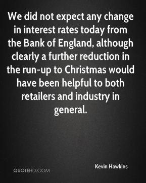Kevin Hawkins  - We did not expect any change in interest rates today from the Bank of England, although clearly a further reduction in the run-up to Christmas would have been helpful to both retailers and industry in general.