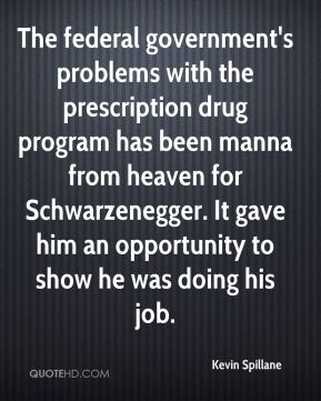 Kevin Spillane  - The federal government's problems with the prescription drug program has been manna from heaven for Schwarzenegger. It gave him an opportunity to show he was doing his job.