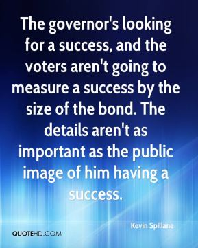 Kevin Spillane  - The governor's looking for a success, and the voters aren't going to measure a success by the size of the bond. The details aren't as important as the public image of him having a success.
