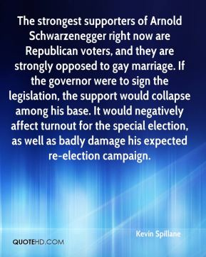 Kevin Spillane  - The strongest supporters of Arnold Schwarzenegger right now are Republican voters, and they are strongly opposed to gay marriage. If the governor were to sign the legislation, the support would collapse among his base. It would negatively affect turnout for the special election, as well as badly damage his expected re-election campaign.