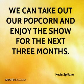 Kevin Spillane  - We can take out our popcorn and enjoy the show for the next three months.
