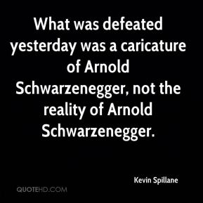 Kevin Spillane  - What was defeated yesterday was a caricature of Arnold Schwarzenegger, not the reality of Arnold Schwarzenegger.