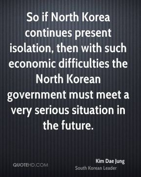 Kim Dae Jung - So if North Korea continues present isolation, then with such economic difficulties the North Korean government must meet a very serious situation in the future.