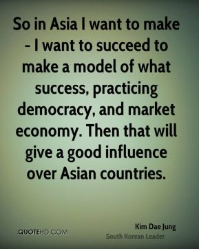 Kim Dae Jung - So in Asia I want to make - I want to succeed to make a model of what success, practicing democracy, and market economy. Then that will give a good influence over Asian countries.