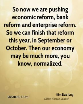 Kim Dae Jung - So now we are pushing economic reform, bank reform and enterprise reform. So we can finish that reform this year, in September or October. Then our economy may be much more, you know, normalized.