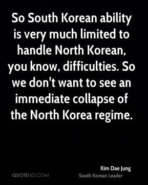 Kim Dae Jung - So South Korean ability is very much limited to handle North Korean, you know, difficulties. So we don't want to see an immediate collapse of the North Korea regime.