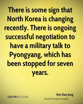 Kim Dae Jung - There is some sign that North Korea is changing recently. There is ongoing successful negotiation to have a military talk to Pyongyang, which has been stopped for seven years.