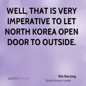 Kim Dae Jung - Well, that is very imperative to let North Korea open door to outside.
