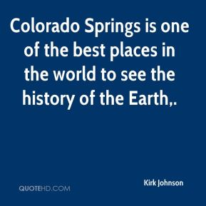 Kirk Johnson  - Colorado Springs is one of the best places in the world to see the history of the Earth.