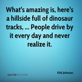 What's amazing is, here's a hillside full of dinosaur tracks, ... People drive by it every day and never realize it.