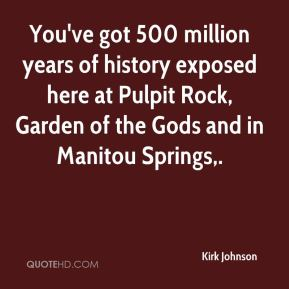 Kirk Johnson  - You've got 500 million years of history exposed here at Pulpit Rock, Garden of the Gods and in Manitou Springs.