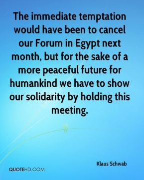 The immediate temptation would have been to cancel our Forum in Egypt next month, but for the sake of a more peaceful future for humankind we have to show our solidarity by holding this meeting.