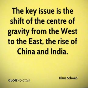 The key issue is the shift of the centre of gravity from the West to the East, the rise of China and India.