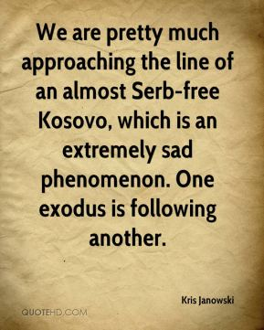 Kris Janowski  - We are pretty much approaching the line of an almost Serb-free Kosovo, which is an extremely sad phenomenon. One exodus is following another.